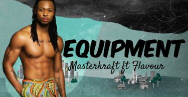 Masterkraft ft. Flavour – Equipment (Video)